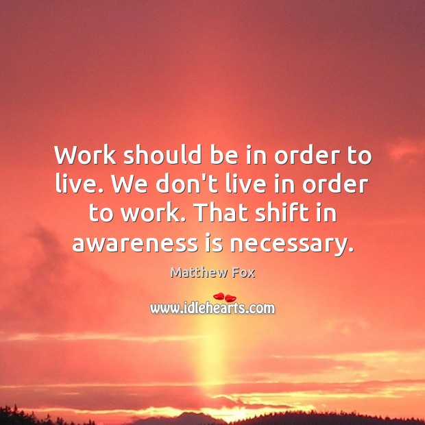 Work should be in order to live. We don't live in order Image