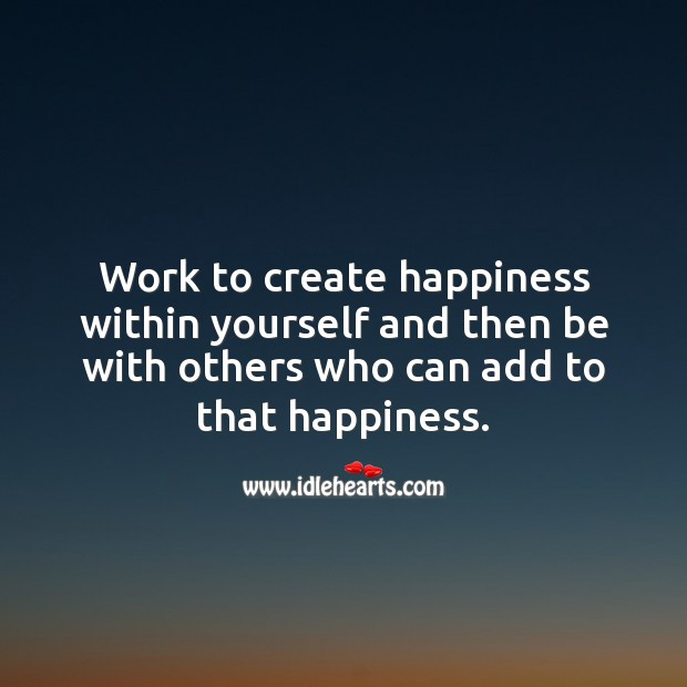 Work to create happiness within yourself Picture Quotes Image