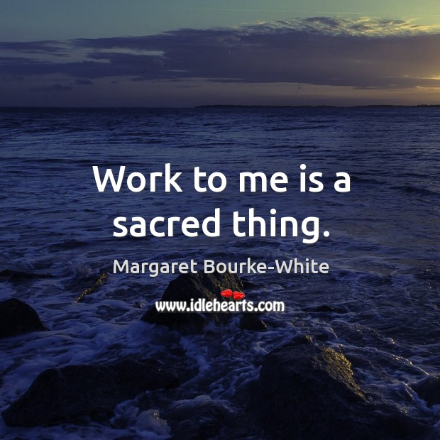 Work to me is a sacred thing. Margaret Bourke-White Picture Quote