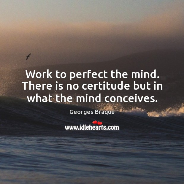 Image, Work to perfect the mind. There is no certitude but in what the mind conceives.