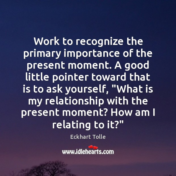 Work to recognize the primary importance of the present moment. A good Image