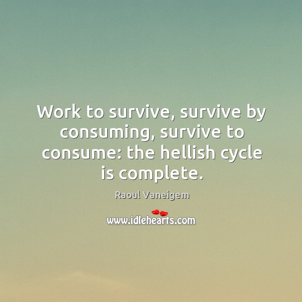 Work to survive, survive by consuming, survive to consume: the hellish cycle is complete. Raoul Vaneigem Picture Quote