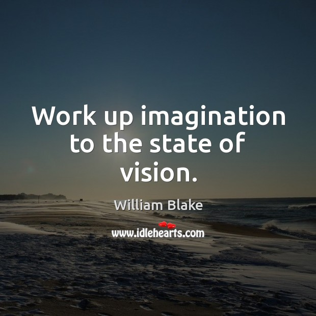 Work up imagination to the state of vision. William Blake Picture Quote