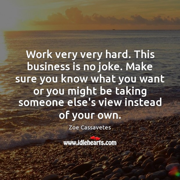 Work very very hard. This business is no joke. Make sure you Zoe Cassavetes Picture Quote