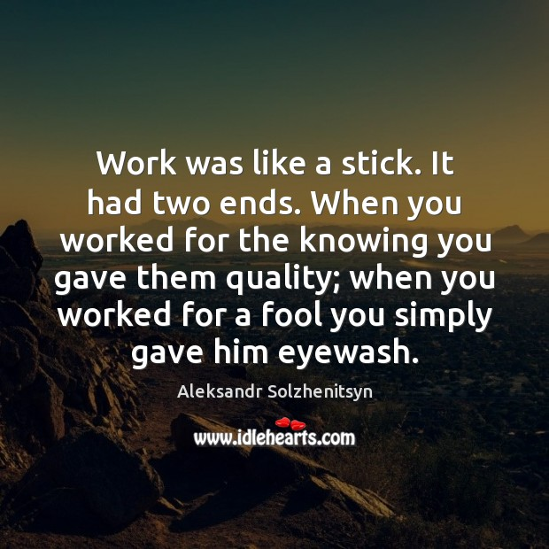 Work was like a stick. It had two ends. When you worked Aleksandr Solzhenitsyn Picture Quote