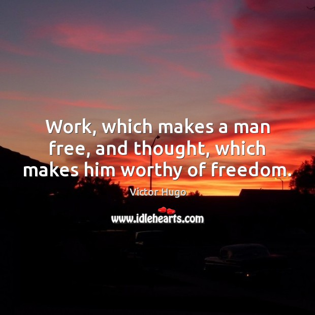 Work, which makes a man free, and thought, which makes him worthy of freedom. Image