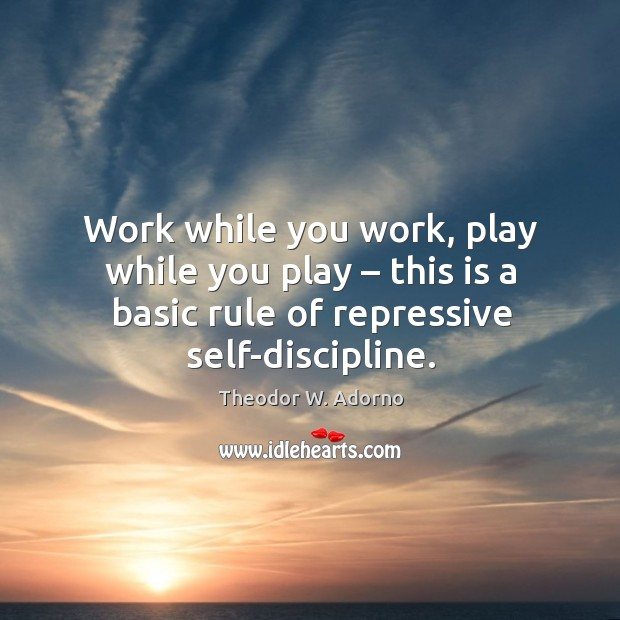 Work while you work, play while you play – this is a basic rule of repressive self-discipline. Theodor W. Adorno Picture Quote