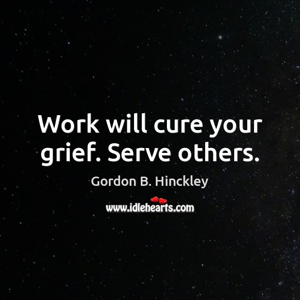 Work will cure your grief. Serve others. Image