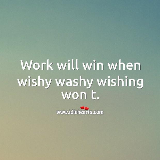 Work will win when wishy washy wishing won t. Image
