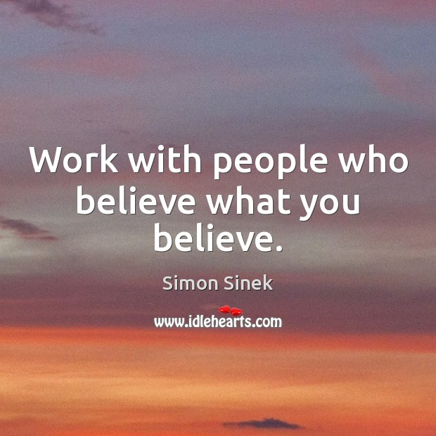 Work with people who believe what you believe. Simon Sinek Picture Quote