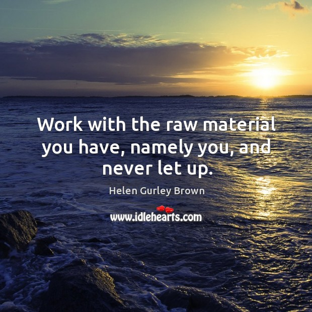 Work with the raw material you have, namely you, and never let up. Helen Gurley Brown Picture Quote