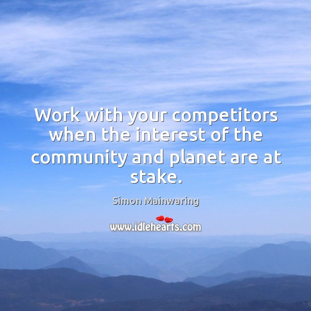 Work with your competitors when the interest of the community and planet are at stake. Image