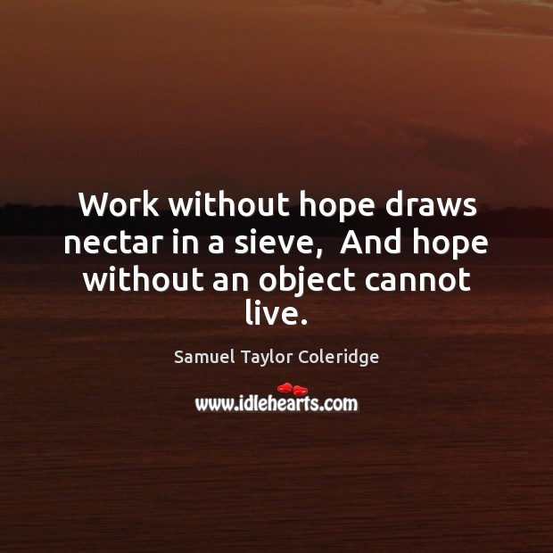 Work without hope draws nectar in a sieve,  And hope without an object cannot live. Image