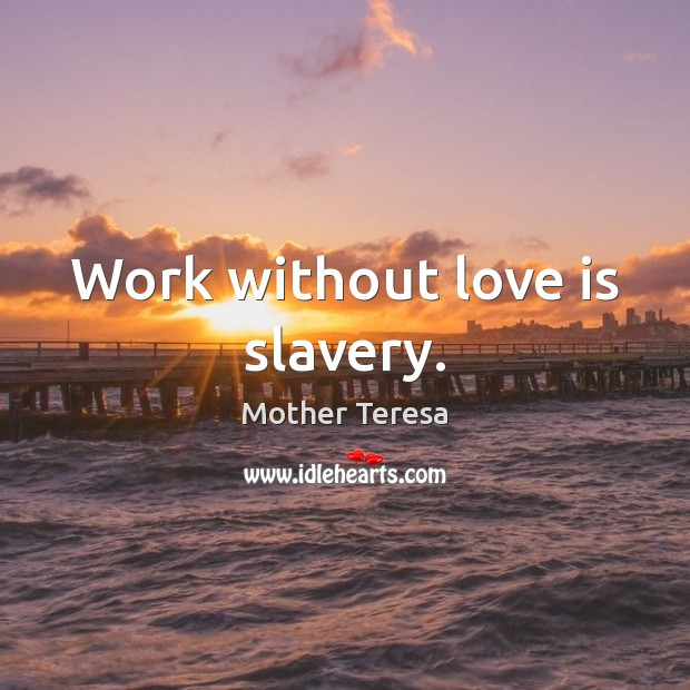 Image, Work without love is slavery.