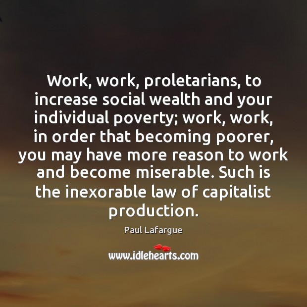 Image, Work, work, proletarians, to increase social wealth and your individual poverty; work,