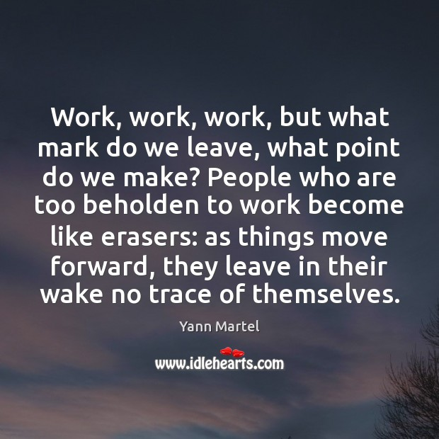 Work, work, work, but what mark do we leave, what point do Yann Martel Picture Quote