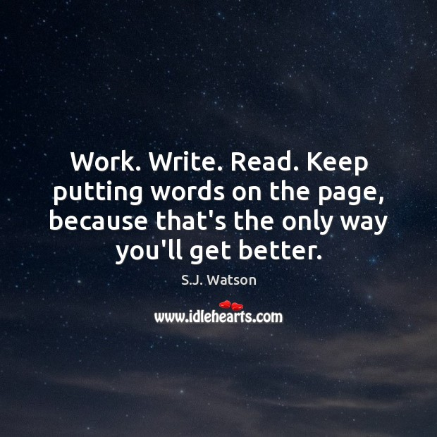 Work. Write. Read. Keep putting words on the page, because that's the Image