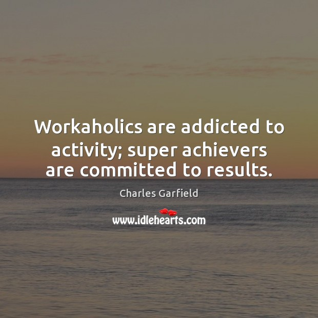 Image, Workaholics are addicted to activity; super achievers are committed to results.