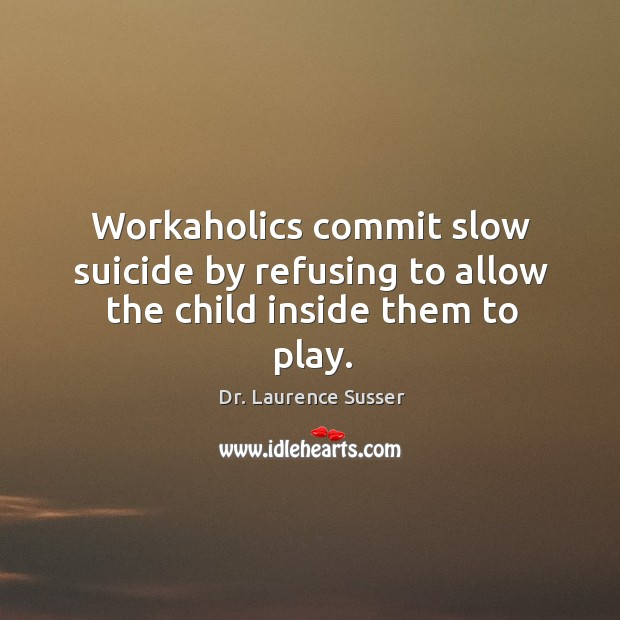 Workaholics commit slow suicide by refusing to allow the child inside them to play. Image