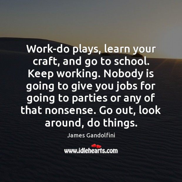 Work-do plays, learn your craft, and go to school. Keep working. Nobody Image