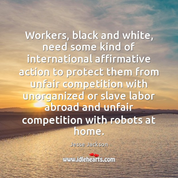 Workers, black and white, need some kind of international affirmative action to Jesse Jackson Picture Quote