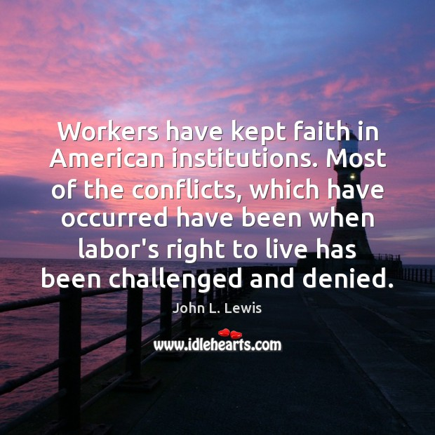 Workers have kept faith in American institutions. Most of the conflicts, which John L. Lewis Picture Quote