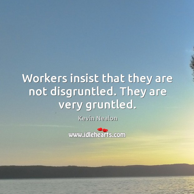 Image, Workers insist that they are not disgruntled. They are very gruntled.