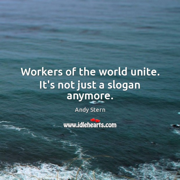 Image, Workers of the world unite. It's not just a slogan anymore.