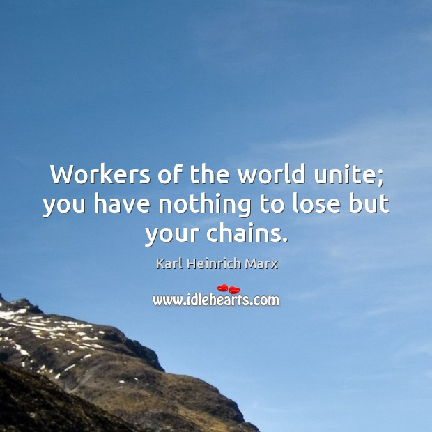 Workers of the world unite; you have nothing to lose but your chains. Karl Heinrich Marx Picture Quote