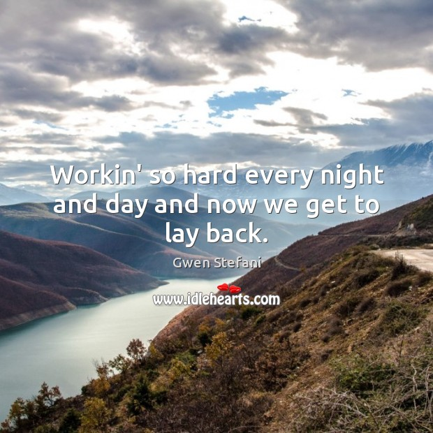 Workin' so hard every night and day and now we get to lay back. Image