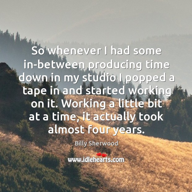 Working a little bit at a time, it actually took almost four years. Billy Sherwood Picture Quote