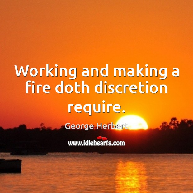 Working and making a fire doth discretion require. Image