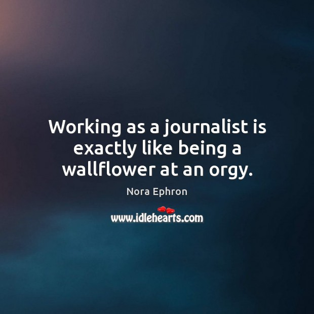 Working as a journalist is exactly like being a wallflower at an orgy. Image