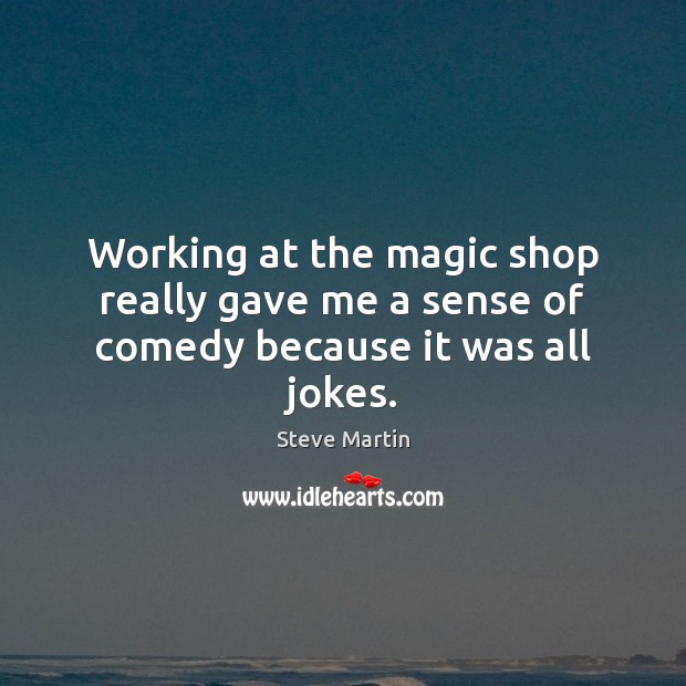 Working at the magic shop really gave me a sense of comedy because it was all jokes. Steve Martin Picture Quote