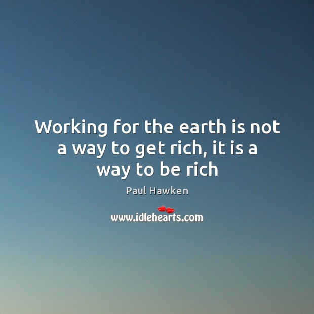 Working for the earth is not a way to get rich, it is a way to be rich Paul Hawken Picture Quote