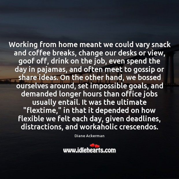 Working from home meant we could vary snack and coffee breaks, change Diane Ackerman Picture Quote