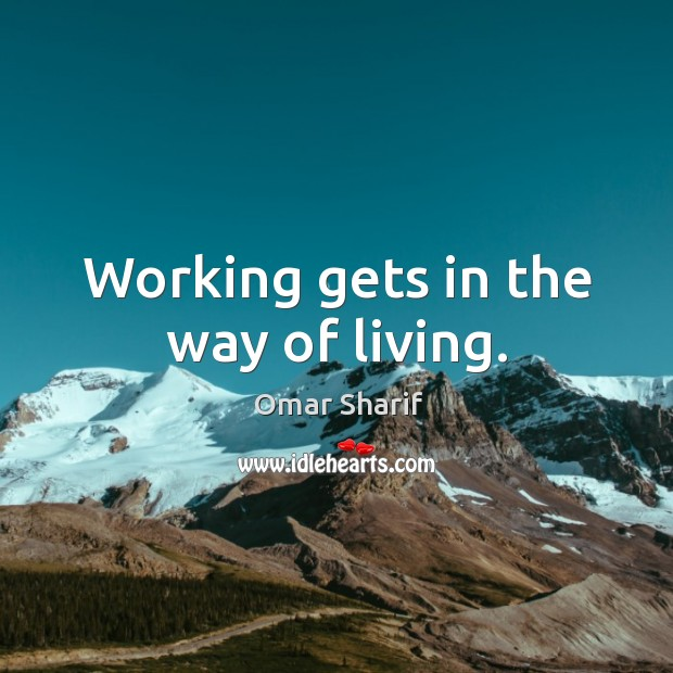 Working gets in the way of living. Image