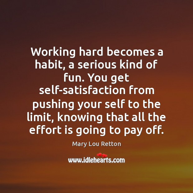 Image, Working hard becomes a habit, a serious kind of fun. You get
