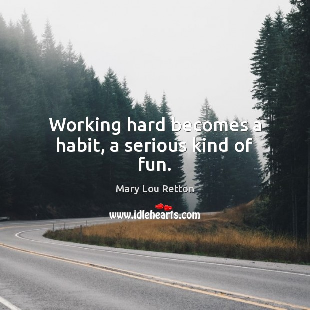 Working hard becomes a habit, a serious kind of fun. Image