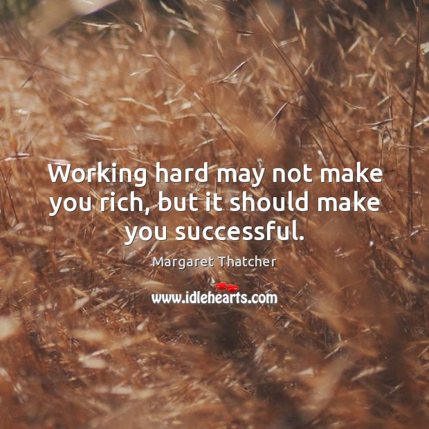 Working hard may not make you rich, but it should make you successful. Margaret Thatcher Picture Quote