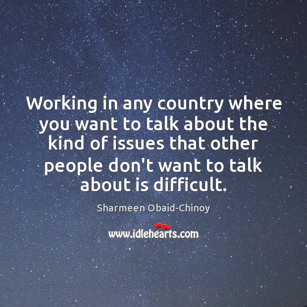 Working in any country where you want to talk about the kind Sharmeen Obaid-Chinoy Picture Quote