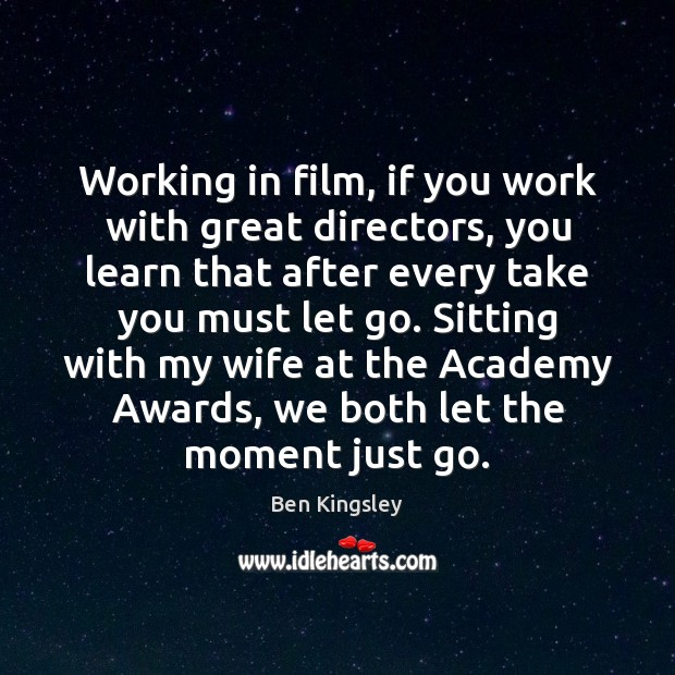 Working in film, if you work with great directors, you learn that Image