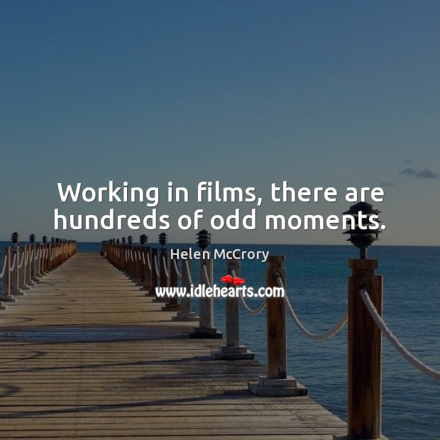 Working in films, there are hundreds of odd moments. Image