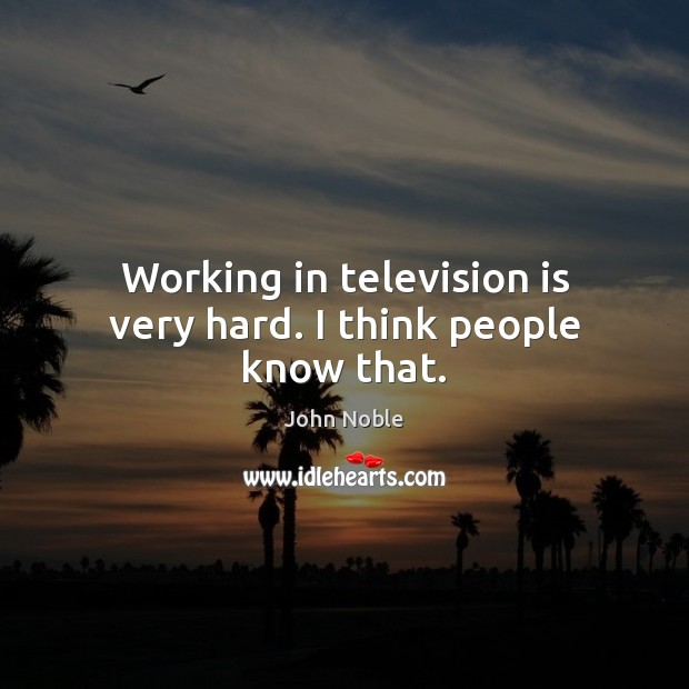 Working in television is very hard. I think people know that. Television Quotes Image