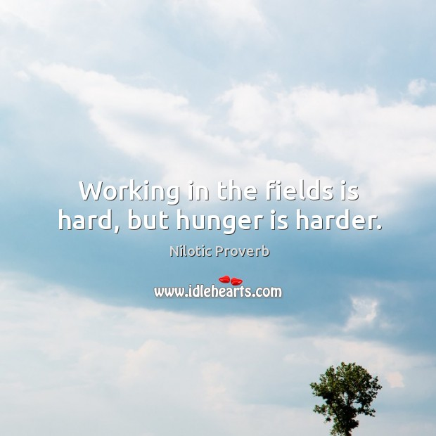 Working in the fields is hard, but hunger is harder. Nilotic Proverbs Image