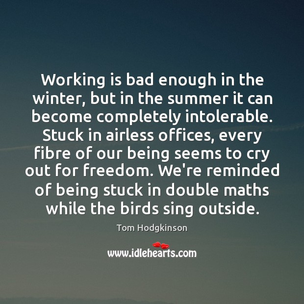 Working is bad enough in the winter, but in the summer it Tom Hodgkinson Picture Quote