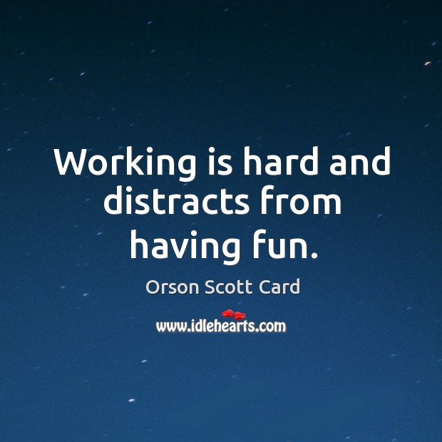Working is hard and distracts from having fun. Image