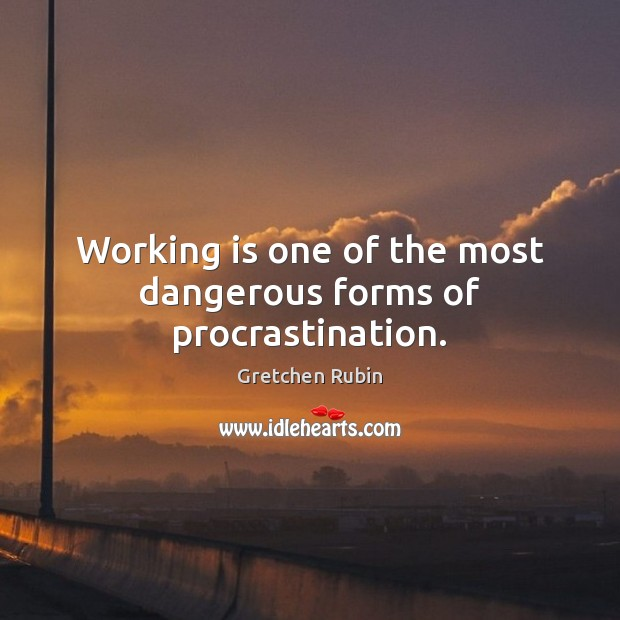 Working is one of the most dangerous forms of procrastination. Procrastination Quotes Image