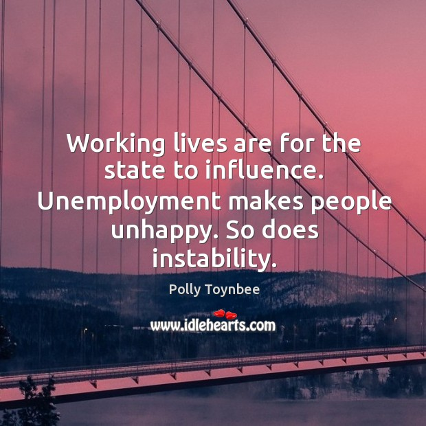 Working lives are for the state to influence. Unemployment makes people unhappy. So does instability. Image