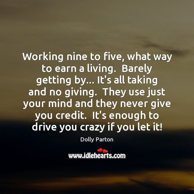 Image, Working nine to five, what way to earn a living.  Barely getting